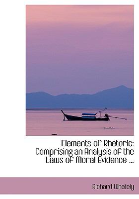 Elements of Rhetoric: Comprising an Analysis of the Laws of Moral Evidence ... 9780554424019