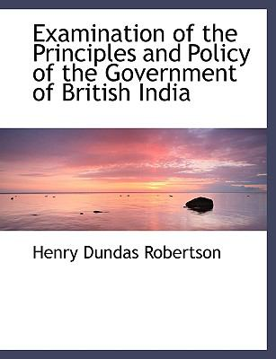 Examination of the Principles and Policy of the Government of British India 9780554487076
