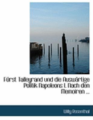 Fa1/4rst Talleyrand Und Die Auswacrtige Politik Napoleons I. Nach Den Memoiren ...