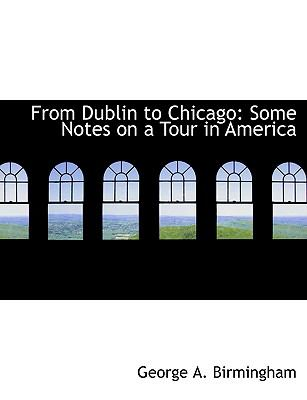From Dublin to Chicago: Some Notes on a Tour in America (Large Print Edition) 9780554610986