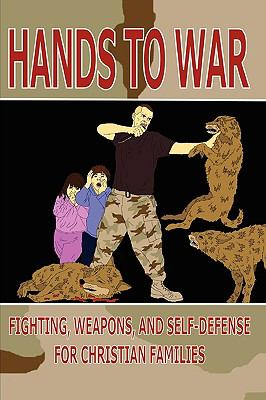 Hands to War: Fighting, Weapons, and Self-Defense for Christian Families 9780557218851