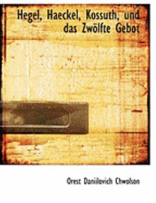 Hegel, Haeckel, Kossuth, Und Das Zwaplfte Gebot 9780559022852
