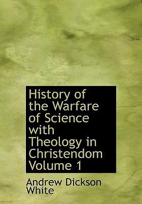History of the Warfare of Science with Theology in Christendom Volume 1 9780554222530