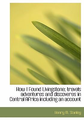 How I Found Livingstone; Travels Adventures and Discoveres in Central Africa Including an Account 9780554218861