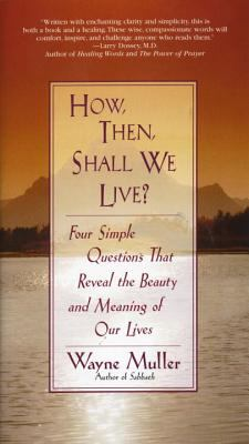 How Then, Shall We Live?: Four Simple Questions That Reveal the Beauty and Meaning of Our Lives 9780553375053