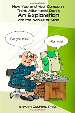 How You and Your Computer Think Alike-And Don't: An Exploration Into the Nature of Mind 9780557407101