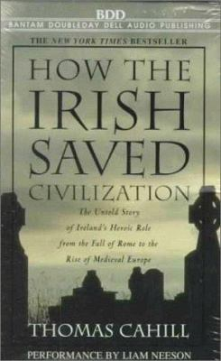 How the Irish Saved Civilization: The Untold Story of Ireland's Heroic Role from the Fall of Rome to the Rise of Medieval Europe 9780553478099