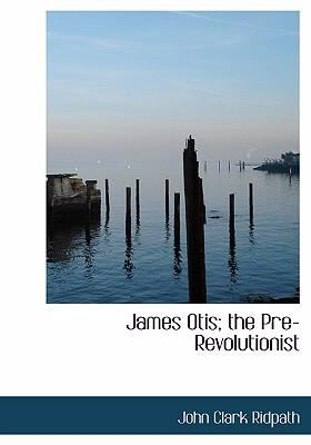 James Otis; The Pre-Revolutionist 9780554283425