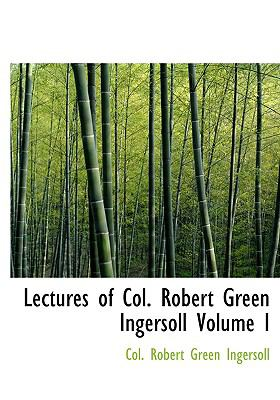 Lectures of Col. Robert Green Ingersoll Volume I 9780554225630