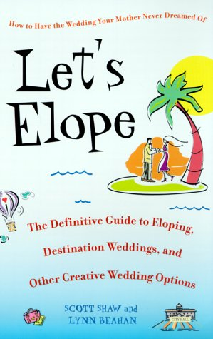 Let's Elope: The Definitive Guide to Eloping, Destination Weddings, and Other Creative Wedding Options 9780553380828