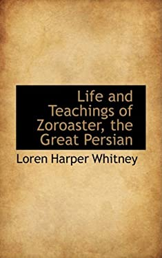 Life and Teachings of Zoroaster, the Great Persian 9780559278303