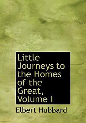 Little Journeys to the Homes of the Great, Volume I 9780554244419