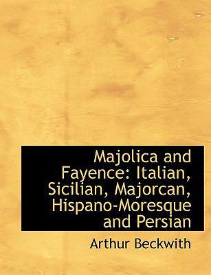 Majolica and Fayence: Italian, Sicilian, Majorcan, Hispano-Moresque and Persian (Large Print Edition) 9780554555706