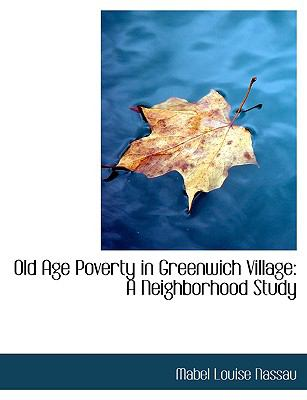 Old Age Poverty in Greenwich Village: A Neighborhood Study (Large Print Edition) 9780554907789
