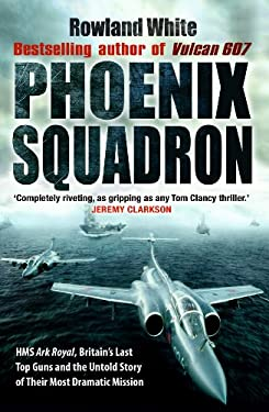 Phoenix Squadron: HMS Ark Royal, Britain's Last Top Guns and the Untold Story of Their Most Dramatic Mission 9780552152907