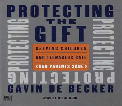 Protecting the Gift: Keeping Children and Teenagers Safe (and Parents Sane) 9780553456141