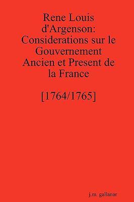 Rene Louis D'Argenson: Considerations Sur Le Gouvernement Ancien Et Present de La France [1764/1765] 9780557247059