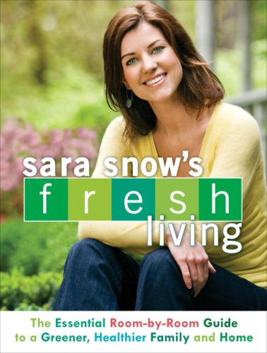 Sara Snow's Fresh Living: The Essential Room-By-Room Guide to a Greener, Healthier Family and Home 9780553385960