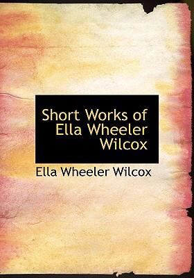 Short Works of Ella Wheeler Wilcox 9780554268446