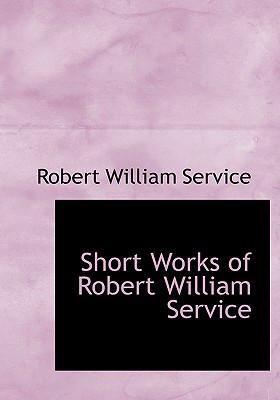 Short Works of Robert William Service 9780554268422