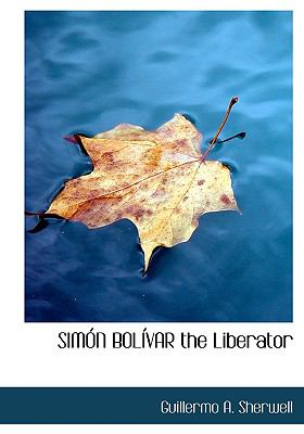 Simon Bolivar the Liberator 9780554229089