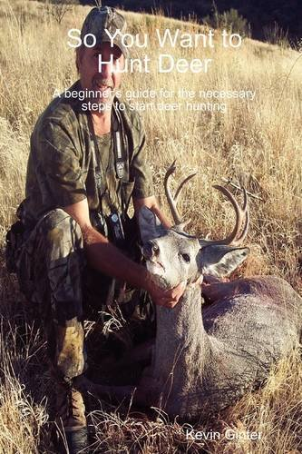 So You Want to Hunt Deer a Beginner's Guide for the Necessary Steps to Start Deer Hunting 9780557045129