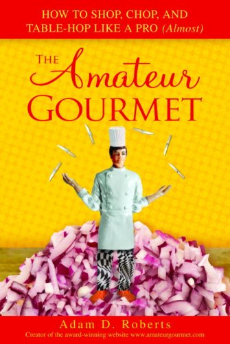 The Amateur Gourmet: How to Shop, Chop, and Table-Hop Like a Pro (Almost) 9780553804973