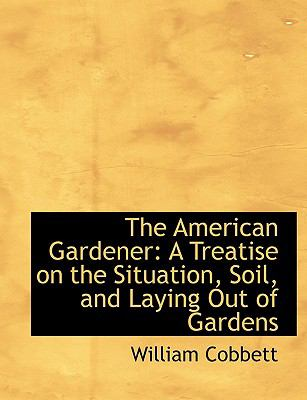 The American Gardener: A Treatise on the Situation, Soil, and Laying Out of Gardens (Large Print Edition)