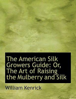 The American Silk Growers Guide: Or, the Art of Raising the Mulberry and Silk (Large Print Edition) 9780554617084