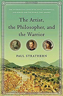 The Artist, the Philosopher, and the Warrior: The Intersecting Lives of Da Vinci, Machiavelli, and Borgia and the World They Shaped 9780553807523