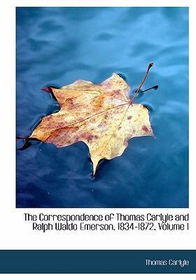 The Correspondence of Thomas Carlyle and Ralph Waldo Emerson, 1834-1872, Volume I 9780554247311