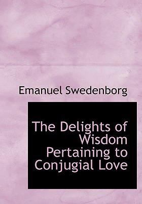 The Delights of Wisdom Pertaining to Conjugial Love 9780554269658