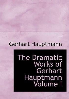 The Dramatic Works of Gerhart Hauptmann Volume I 9780554231662