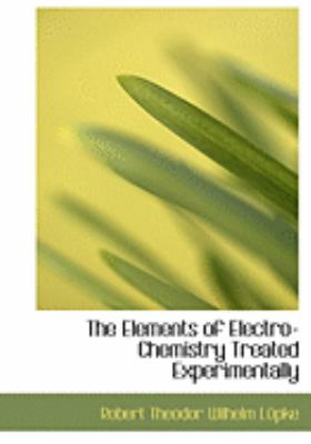 The Elements of Electro-Chemistry Treated Experimentally 9780554828480