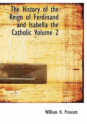 The History of the Reign of Ferdinand and Isabella the Catholic Volume 2 9780554238357