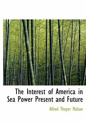 The Interest of America in Sea Power Present and Future 9780554254135