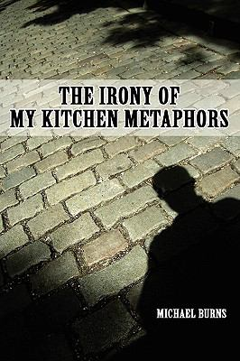 The Irony of My Kitchen Metaphors 9780557243716