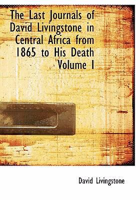 The Last Journals of David Livingstone in Central Africa from 1865 to His Death Volume I 9780554260211