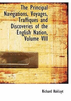The Principal Navigations, Voyages, Traffiques and Discoveries of the English Nation, Volume VIII 9780554230986
