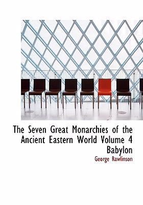 The Seven Great Monarchies of the Ancient Eastern World Volume 4 Babylon 9780554255286