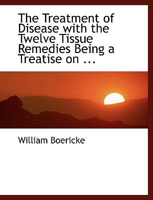 The Treatment of Disease with the Twelve Tissue Remedies Being a Treatise on ... 9780554459592