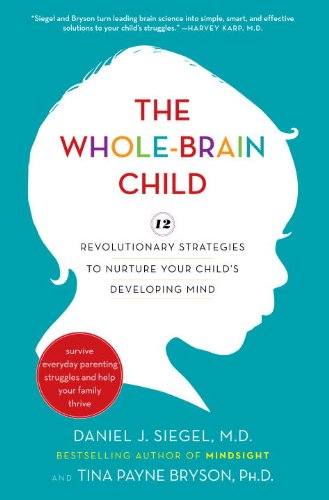 The Whole-Brain Child: 12 Revolutionary Strategies to Nurture Your Child's Developing Mind 9780553807912