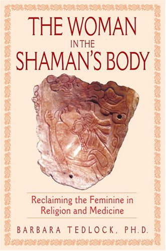 The Woman in the Shaman's Body: Reclaiming the Feminine in Religion and Medicine 9780553108538