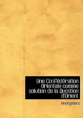 Une Confederation Orientale Comme Solution de La Question D'Orient 9780554273693