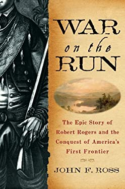 War on the Run: The Epic Story of Robert Rogers and the Conquest of America's First Frontier 9780553804966