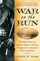 War on the Run: The Epic Story of Robert Rogers and the Conquest of America's First Frontier 10340960