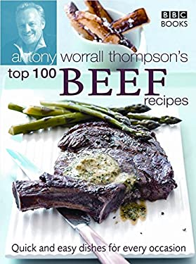 Antony Worrall Thompson's Top 100 Beef Recipes: Quick and Easy Dishes for Every Occasion 9780563487852