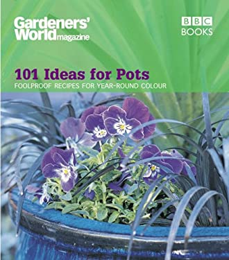 Gardeners' World Magazine: 101 Ideas for Pots: Foolproof Recipes for Year-Round Colour 9780563539261
