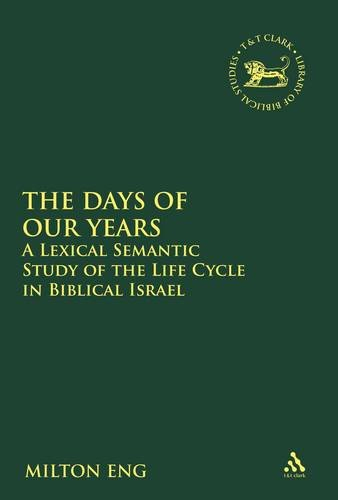 The Days of Our Years: A Lexical Semantic Study of the Life Cycle in Biblical Israel 9780567025036