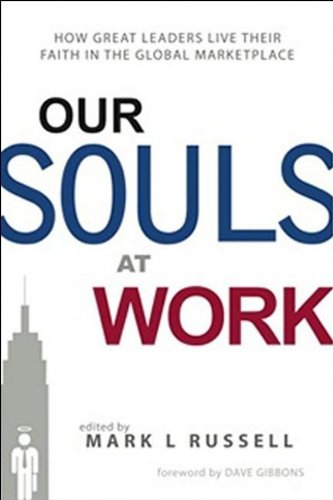 Our Souls at Work: How Great Leaders Live Their Faith in the Global Marketplace 9780578039893
